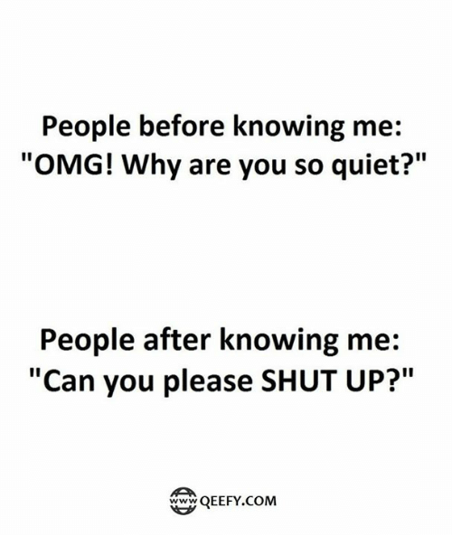 """Please Shut Up: People before knowing me:  """"OMG! Why are you so quiet?""""  People after knowing me:  """"Can you please SHUT UP?""""  QEEFY.COM"""