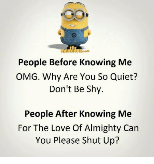 Please Shut Up: People Before Knowing Me  OMG. Why Are You So Quiet?  Don't Be Shy.  People After Knowing Me  For The Love Of Almighty Can  You Please Shut Up?