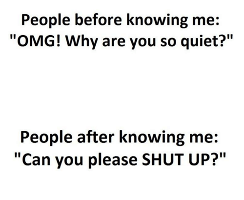 """Please Shut Up: People before knowing me:  """"OMG! Why are you so quiet?""""  People after knowing me  """"Can you please SHUT UP?"""""""