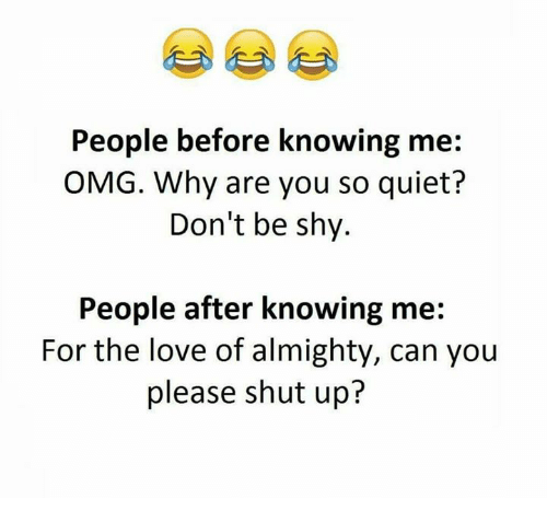 Please Shut Up: People before knowing me:  OMG. Why are you so quiet?  Don't be shy.  People after knowing me:  For the love of almighty, can you  please shut up?