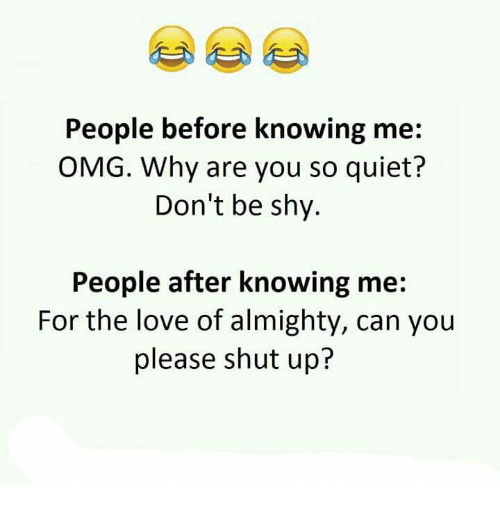 Please Shut Up: People before knowing me  OMG. Why are you so quiet?  Don't be shy.  People after knowing me:  For the love of almighty, can you  please shut up?
