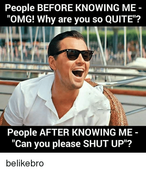 """Please Shut Up: People BEFORE KNOWING ME  """"OMG! Why are you so QUITE""""?  People AFTER KNOWING ME  """"Can you please SHUT UP""""? belikebro"""