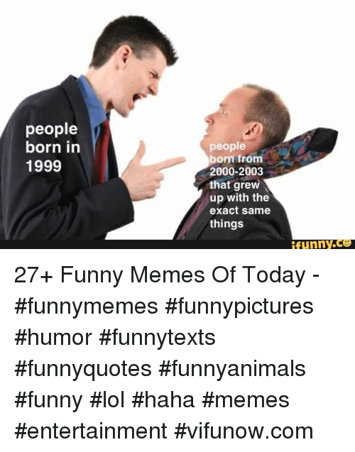 Funny, Lol, and Memes: people  born in  1999  people  born from  2000-2003  that grew  up with the  exact same  things  funny.ce 27+ Funny Memes Of Today - #funnymemes #funnypictures #humor #funnytexts #funnyquotes #funnyanimals #funny #lol #haha #memes #entertainment #vifunow.com