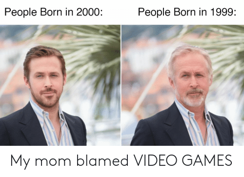 Video Games, Games, and Video: People Born in 1999:  People Born in 2000: My mom blamed VIDEO GAMES