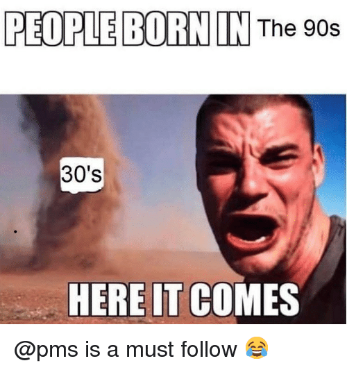 pms: PEOPLE BORN IN The 90s  30's  HERE IT COMES @pms is a must follow 😂