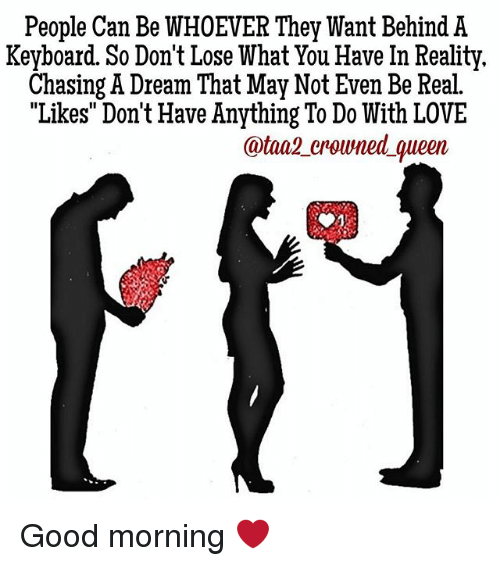"""keyboarding: People Can Be WHOEVER They Want Behind A  Keyboard. So Don't Lose What You Have In Reality.  Chasing A Dream That May Not Even Be Real.  """"Likes Don't Have Anything To Do With LOVE  atan2 crowned queen Good morning ❤"""