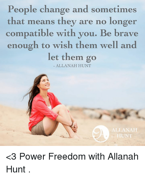 Freedomed: People change and sometimes  that means they are no longer  compatible with you. Be brave  enough to wish them well and  let them go  ALLANAH HUNT  ALLA NAH  HUNT <3 Power Freedom with Allanah Hunt  .