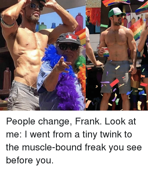Memes, Change, and 🤖: People change, Frank.   Look at me: I went from a tiny twink to the muscle-bound freak you see before you.