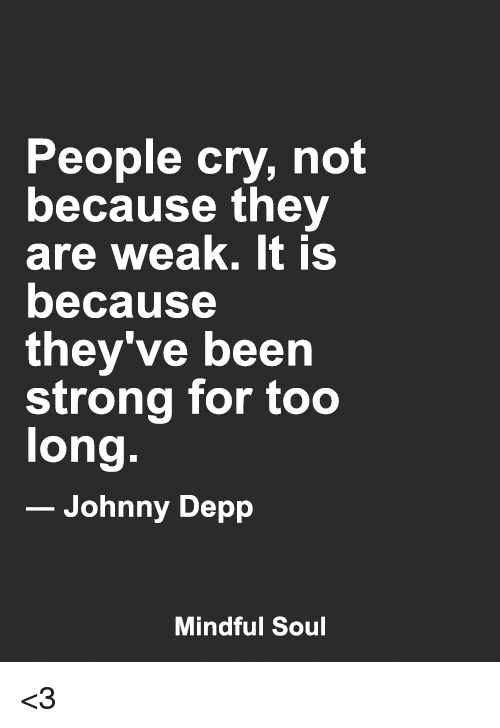 Johnnies: People cry, not  because they  are weak. It is  because  they ve been  strong for too  long.  Johnny Depp  Mindful Soul <3