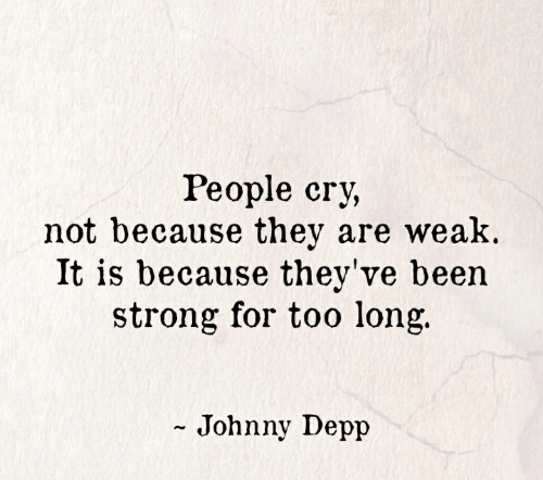Johnny Depp, Strong, and Been: People cry,  not because they are weak.  It is because they've been  strong for too long.  - Johnny Depp
