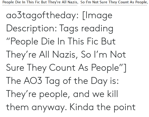 "Target, Tumblr, and Blog: People Die In This Fic But They're All Nazis, So I'm Not Sure They Count As People, ao3tagoftheday:  [Image Description: Tags reading ""People Die In This Fic But They're All Nazis, So I'm Not Sure They Count As People""]  The AO3 Tag of the Day is: They're people, and we kill them anyway. Kinda the point"