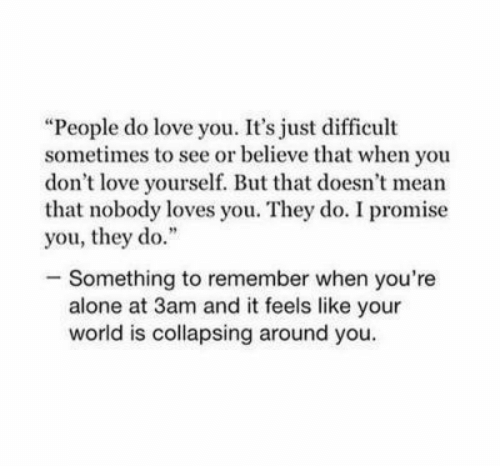 """Being Alone, Love, and Mean: """"People do love you. It's just difficult  sometimes to see or believe that when you  don't love yourself. But that doesn't mean  that nobody loves you. They do. I promise  you, they do.""""  -Something to remember when you're  alone at 3am and it feels like your  world is collapsing around you."""