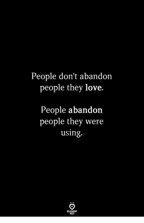 Love, They, and Using: People don't abandon  people they love.  People abandon  people they were  using.