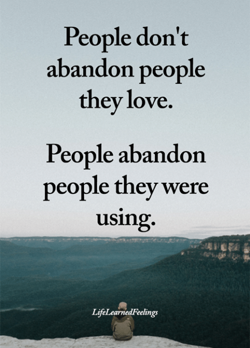 abandon: People don't  abandon people  they love.  People abandon  people they were  using.  LifeLearnedFeelings
