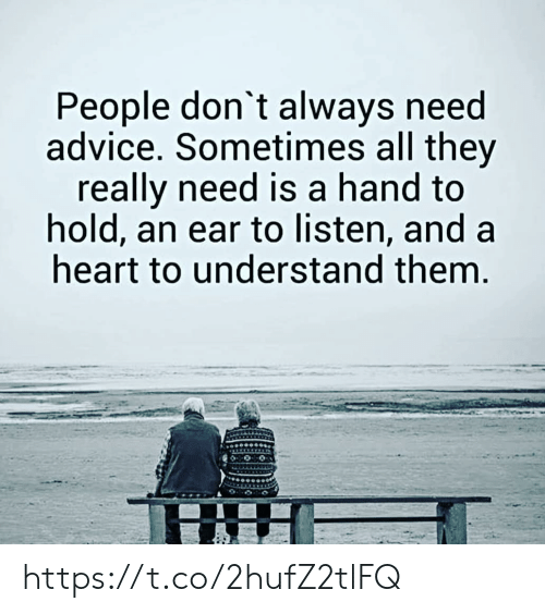 Advice, Memes, and Heart: People don't always need  advice. Sometimes all they  really need is a hand to  hold, an ear to listen, and a  heart to understand them. https://t.co/2hufZ2tlFQ