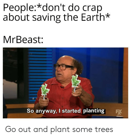 Earth, Trees, and People: People:*don't do crap  about saving the Earth*  MrBeast:  So anyway, I started planting  EX Go out and plant some trees