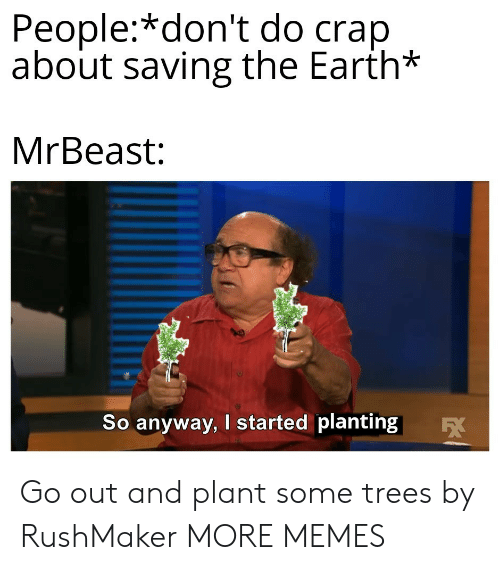 Dank, Memes, and Target: People:*don't do crap  about saving the Earth*  MrBeast:  So anyway, I started planting  EX Go out and plant some trees by RushMaker MORE MEMES