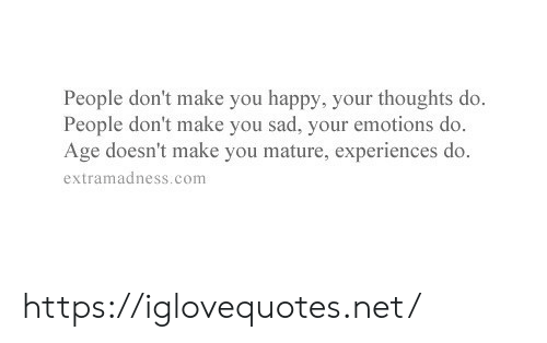 Make You Happy: People don't make you happy, your thoughts do.  People don't make you sad, your emotions do.  Age doesn't make you mature, experiences do.  extramadness.com https://iglovequotes.net/