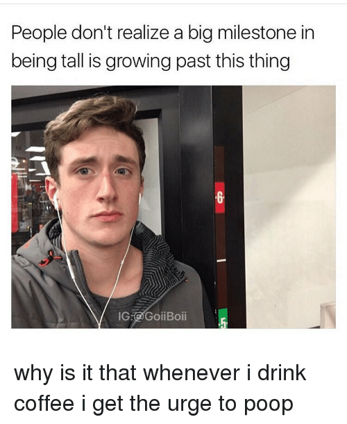 Drinking Coffee: People don't realize a big milestone in  being tall is growing past this thing  IG GoiiBoii why is it that whenever i drink coffee i get the urge to poop
