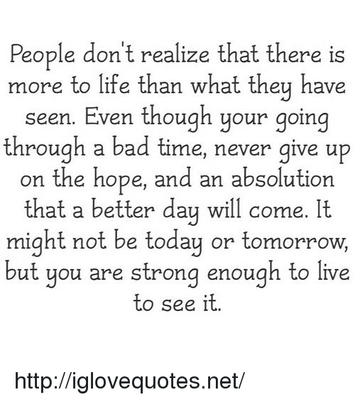 Bad Time: People don't realize that there is  more to life than what they have  seen. Even though your going  through a bad time, never give up  on the hope, and an absolution  that a better day will come. It  might not be today or tomorrow,  ut you are strong enough to live  to see it http://iglovequotes.net/