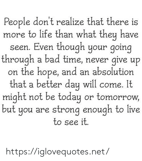 give up: People don't realize that there is  more to life than what they have  seen. Even though your going  through a bad time, never give up  on the hope, and an absolution  that a better day will come. It  might not be today or tomorrow,  but you are strong enough to live  to see it. https://iglovequotes.net/