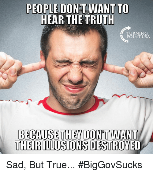 Memes, True, and Sad: PEOPLE DONT WANT TO  HEAR THE TRUTH  TURNING  POINT USA  BECAUSE THEY DON'T WANT  THEIR ILLUSIONS DESTRO Sad, But True... #BigGovSucks