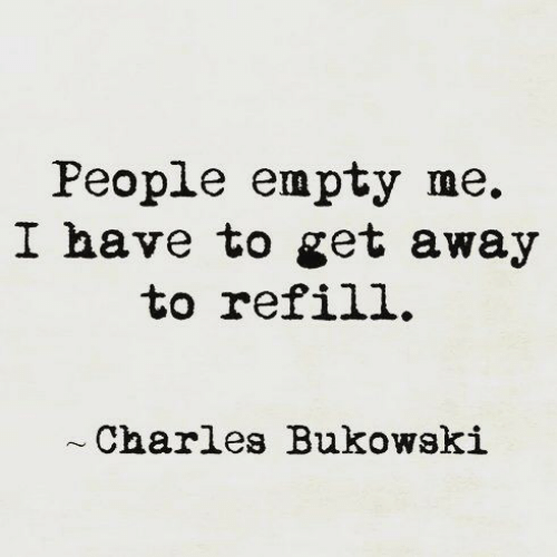 Charles: People empty me.  I have to get away  to refill.  Charles Bukowski