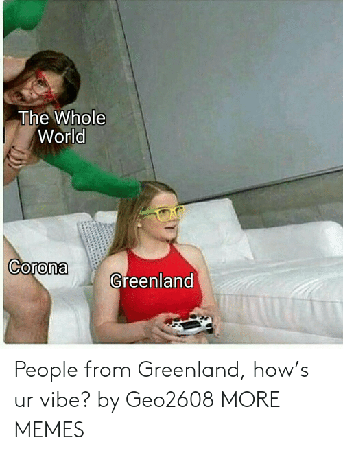 greenland: People from Greenland, how's ur vibe? by Geo2608 MORE MEMES