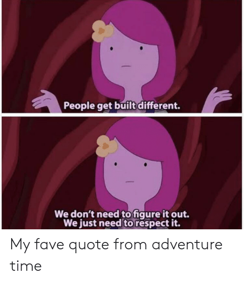 Respect, Adventure Time, and Fave: People get built different.  We don't need to figure it out.  We just need to respect it. My fave quote from adventure time