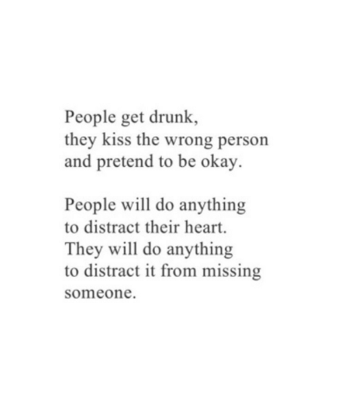 Get Drunk: People get drunk,  they kiss the wrong person  and pretend to be okay.  People will do anything  to distract their heart.  They will do anything  to distract it from missing  someone