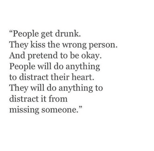 """Drunk, Heart, and Kiss: """"People get drunk.  They kiss the wrong person.  And pretend to be okay.  People will do anything  to distract their heart.  They will do anything to  distract it from  missing someone.  05"""