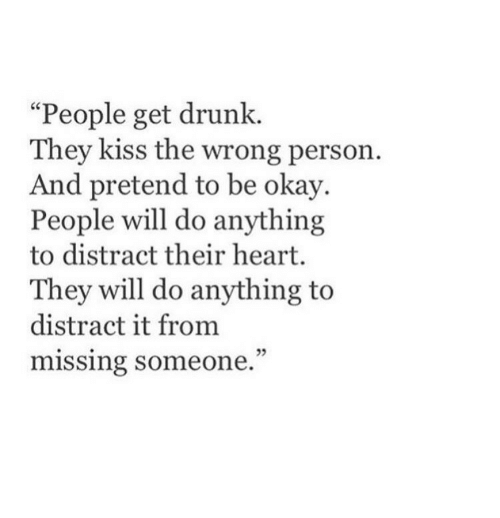"Get Drunk: ""People get drunk.  They kiss the wrong person.  d pretend to be okay.  People will do anything  to distract their heart.  They will do anything to  distract it from  missing someone.  05"