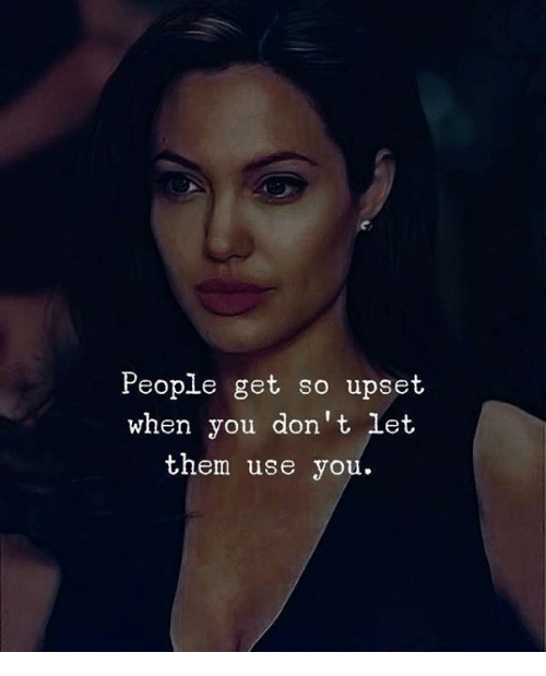 Them, You, and Use: People get so upset  when you don't Let  them use you.