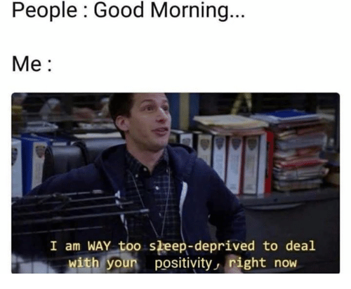 Good Morning, Good, and Sleep: People : Good Morning  Me:  I am WAY too sleep-deprived to deal  with youn positivity, night now