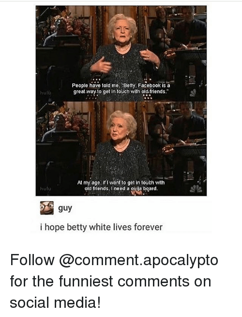 Betty White, Facebook, and Friends: People have told me. Betty. Facebook is a  great way. to get intouch with old. friends.  hulb  At my age. if I want to get in touth with  old friends, I need a ouija board  hulu  guy  i hope betty white lives forever Follow @comment.apocalypto for the funniest comments on social media!