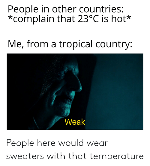 sweaters: People here would wear sweaters with that temperature