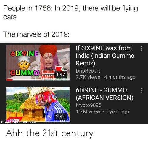Cars, India, and Vevo: People in 1756: In 2019, there will be flying  cars  The marvels of 2019:  If 6IX9INE was from  6IX9INE  India (Indian Gummo  Remix)  GUMMO INDIAN  VERSION 47  DripReport  7.7K views 4 months ago  1:4  6IX9INE GUMMO  (AFRICAN VERSION)  krypto9095  1.7M views 1 year ago  2:41  add  vevo  made With mematic Ahh the 21st century