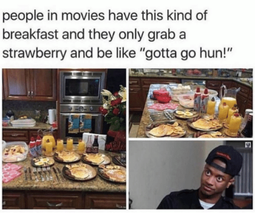 """Be Like, Movies, and Breakfast: people in movies have this kind of  breakfast and they only grab a  strawberry and be like """"gotta go hun!"""""""