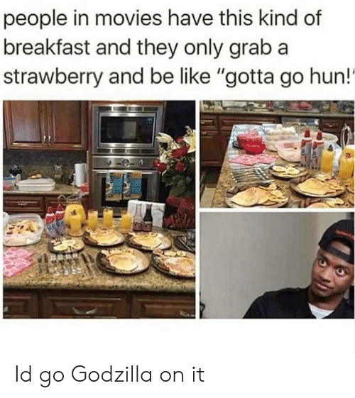"""Be Like, Godzilla, and Movies: people in movies have this kind of  breakfast and they only grab a  strawberry and be like """"gotta go hun!' Id go Godzilla on it"""