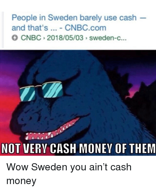 Memes, Money, and Wow: People in Sweden barely use cash  and that's - CNBC.com  CNBC 2018/05/03 sweden-c...  NOT VERY CASH MONEY OF THEM Wow Sweden you ain't cash money