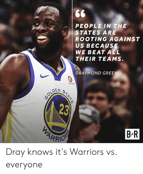 Draymond Green, Warriors, and Green: PEOPLE IN THE  STATES ARE  ROOTING AGAINST  US BECAUSE  WE BEAT ALL  THEIR TEAMS  DRAYMOND GREEN  teren  OLDEN  23  B R  ARR Dray knows it's Warriors vs. everyone
