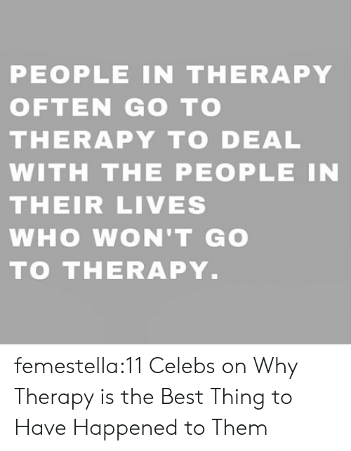 Target, Tumblr, and Best: PEOPLE IN THERAPY  OFTEN GO TO  THERAPY TO DEAL  WITH THE PEOPLE IN  THEIR LIVES  WHO WON'T GO  TO THERAPY. femestella:11 Celebs on Why Therapy is the Best Thing to Have Happened to Them