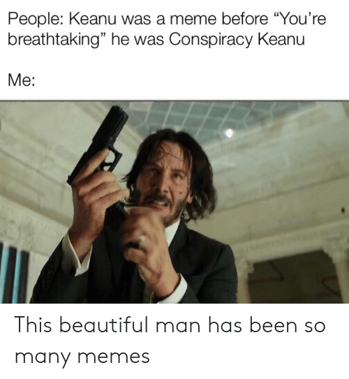 "conspiracy keanu: People: Keanu was a meme before ""You're  breathtaking"" he was Conspiracy Keanu  Me: This beautiful man has been so many memes"