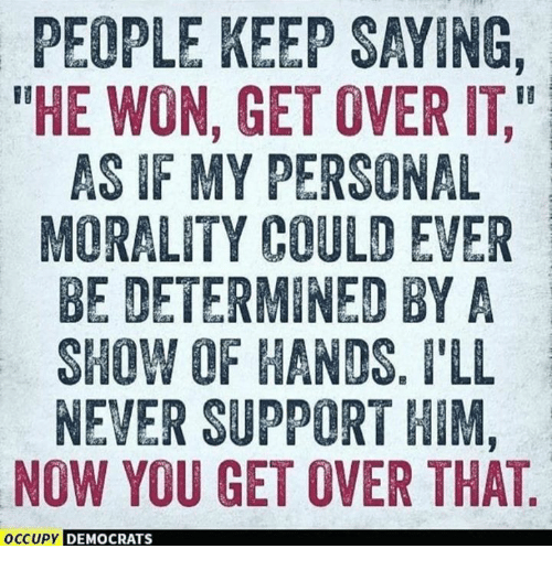 """Morality: PEOPLE KEEP SAYING,  THE WON, GET OVER IT,""""  AS IF MY PERSONAL  MORALITY COULD EVER  BE DETERMINED BYA  SHOW OF HANDS. I'LL  NEVER SUPPORT HIM,  NOW YOU GET OVER THAT  OCCUPY  DEMOCRATS"""