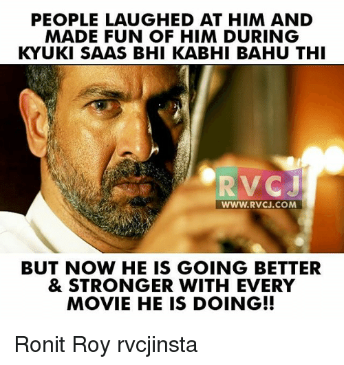 People Laughing: PEOPLE LAUGHED AT HIM AND  MADE FUN OF HIM DURING  KYUKI SAAS BHI KABHI BAHU THI  RVC J  WWW. RVCJ.COM  BUT NOW HE IS GOING BETTER  & STRONGER WITH EVERY  MOVIE HE IS DOING!! Ronit Roy rvcjinsta