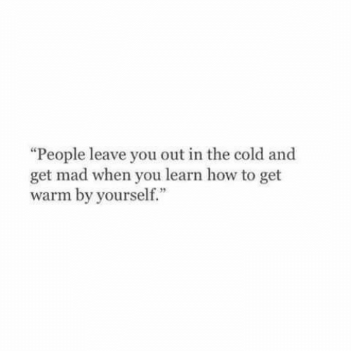 """Get Mad: """"People leave you out in the cold and  get mad when you learn how to get  warm by yourself."""""""