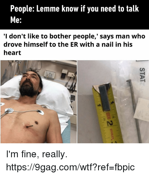 9gag, Dank, and Wtf: People: Lemme know if you need to talk  e:  'I don't like to bother people,' says man who  drove himself to the ER with a nail in his  heart I'm fine, really. https://9gag.com/wtf?ref=fbpic