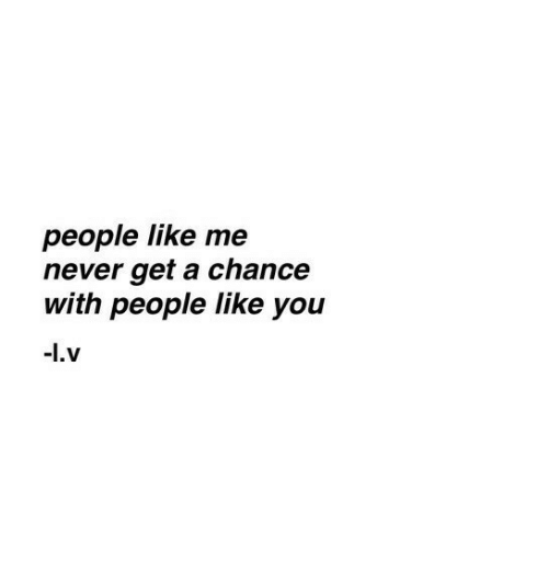 me never: people like me  never get a chance  with people like you