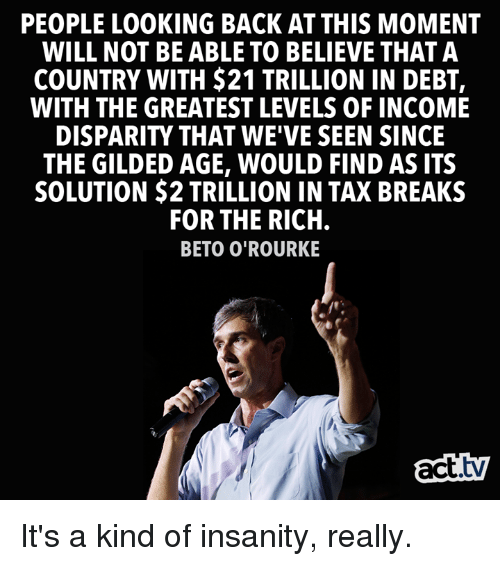 Memes, Insanity, and Back: PEOPLE LOOKING BACK AT THIS MOMENT  WILL NOT BE ABLE TO BELIEVE THAT A  COUNTRY WITH $21 TRILLION IN DEBT,  WITH THE GREATEST LEVELS OF INCOME  DISPARITY THAT WE'VE SEEN SINCE  THE GILDED AGE, WOULD FIND AS ITS  SOLUTION $2 TRILLION IN TAX BREAKS  FOR THE RICH  BETO O'ROURKE  act.tv It's a kind of insanity, really.