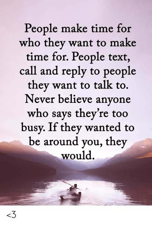 Memes, Text, and Time: People make time for  who they want to make  time for. People text,  call and reply to people  they want to talk to.  Never believe anyone  who says they're too  busy. If they wanted to  be around you, they  would <3